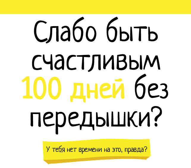 Слабо быть счастливым 100 дней без передышки?